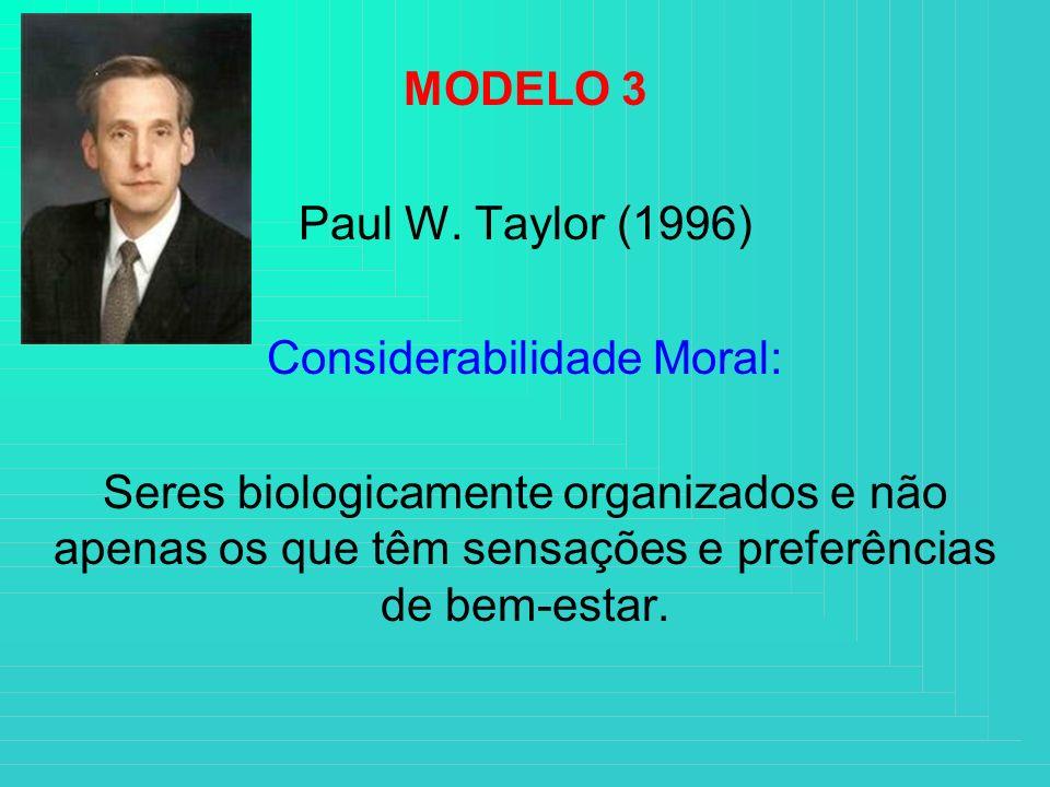 MODELO 3 Paul W. Taylor (1996) Considerabilidade Moral: Seres biologicamente organizados e não apenas os que têm sensações e preferências de bem-estar