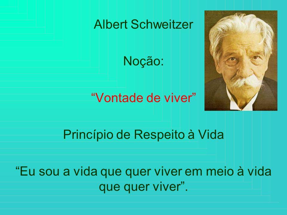 Albert Schweitzer Noção: Vontade de viver Princípio de Respeito à Vida Eu sou a vida que quer viver em meio à vida que quer viver.