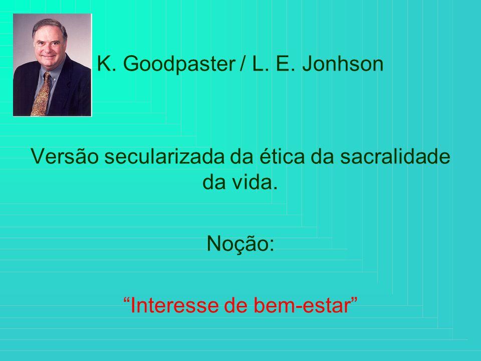 K. Goodpaster / L. E. Jonhson Versão secularizada da ética da sacralidade da vida. Noção: Interesse de bem-estar