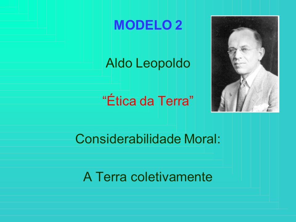 MODELO 2 Aldo Leopoldo Ética da Terra Considerabilidade Moral: A Terra coletivamente