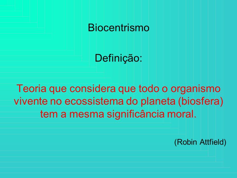 Biocentrismo Definição: Teoria que considera que todo o organismo vivente no ecossistema do planeta (biosfera) tem a mesma significância moral. (Robin