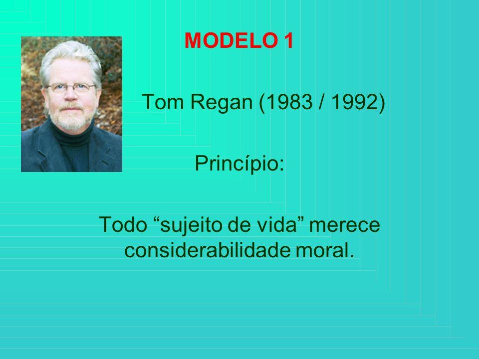 MODELO 1 Tom Regan (1983 / 1992) Princípio: Todo sujeito de vida merece considerabilidade moral.