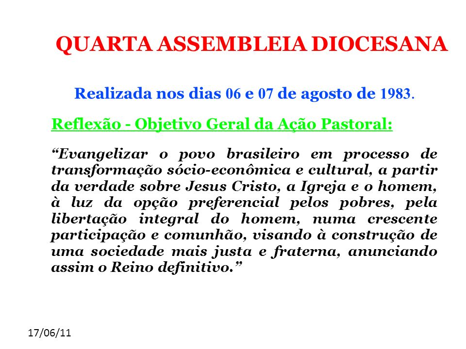17/06/11 QUARTA ASSEMBLEIA DIOCESANA Realizada nos dias 06 e 07 de agosto de 1983. Reflexão - Objetivo Geral da Ação Pastoral: Evangelizar o povo bras