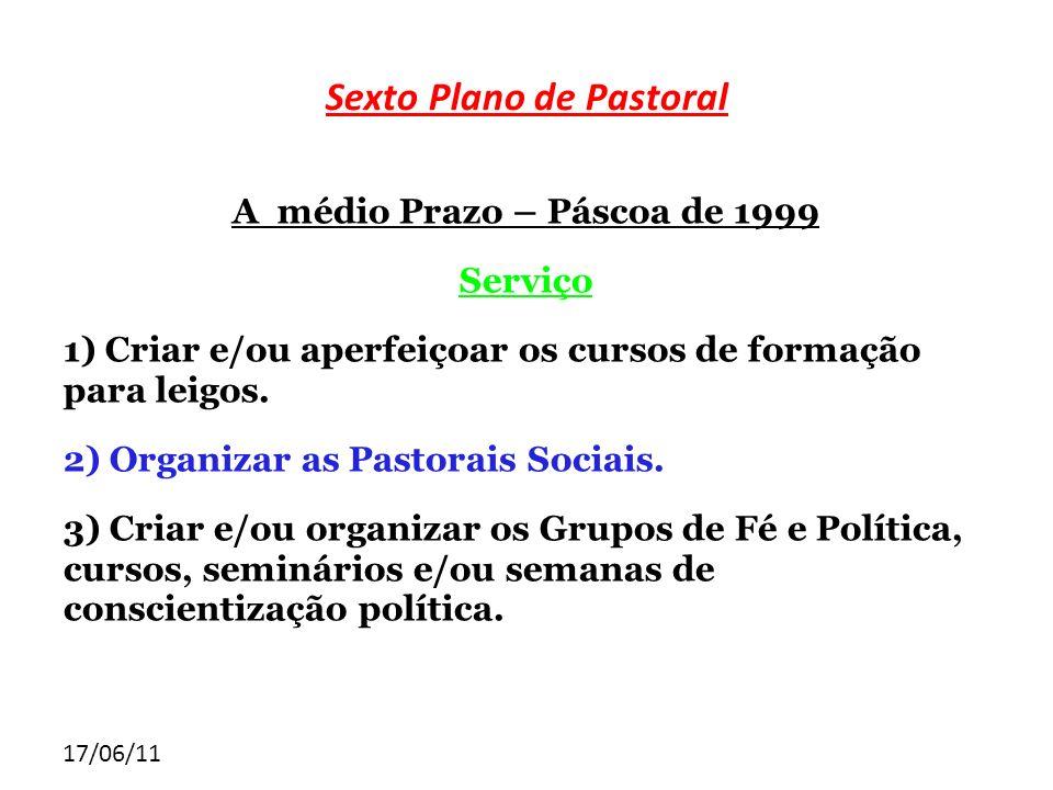 17/06/11 Sexto Plano de Pastoral A médio Prazo – Páscoa de 1999 Serviço 1) Criar e/ou aperfeiçoar os cursos de formação para leigos. 2) Organizar as P