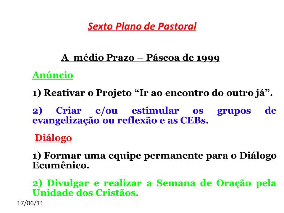 17/06/11 Sexto Plano de Pastoral A médio Prazo – Páscoa de 1999 Anúncio 1) Reativar o Projeto Ir ao encontro do outro já. 2) Criar e/ou estimular os g