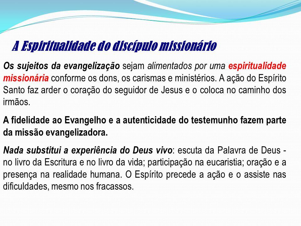 A Espiritualidade do discípulo missionário Os sujeitos da evangelização sejam alimentados por uma espiritualidade missionária conforme os dons, os car
