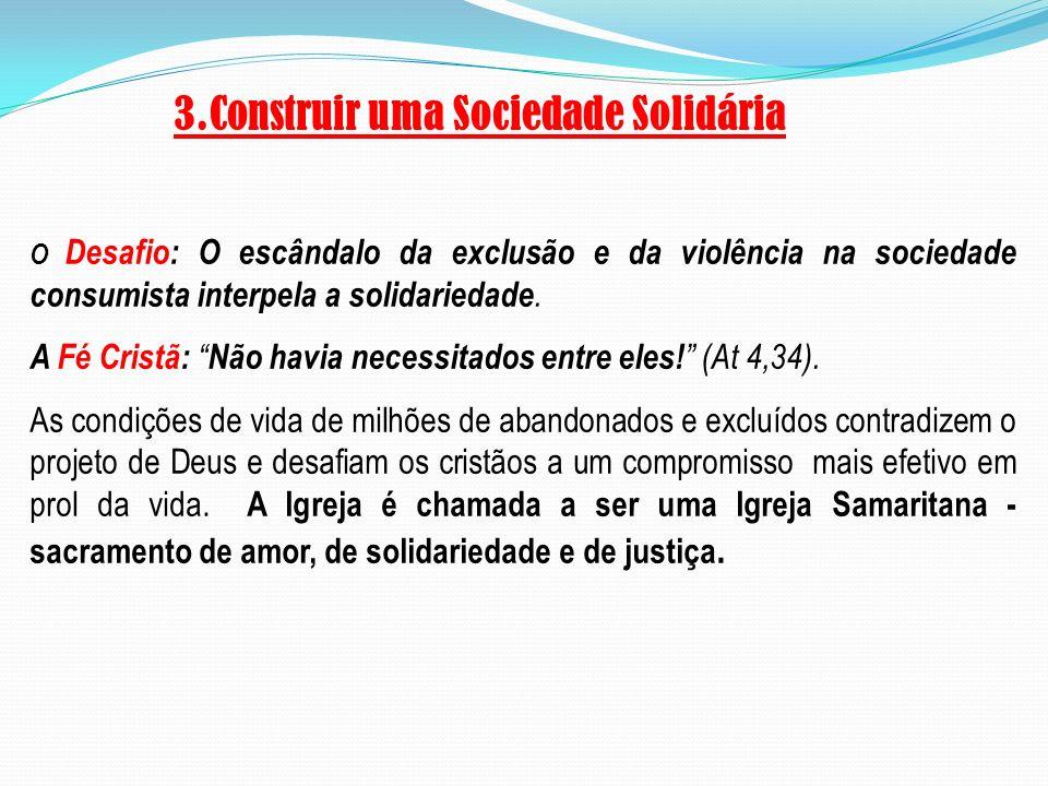 3.Construir uma Sociedade Solidária O Desafio: O escândalo da exclusão e da violência na sociedade consumista interpela a solidariedade. A Fé Cristã: