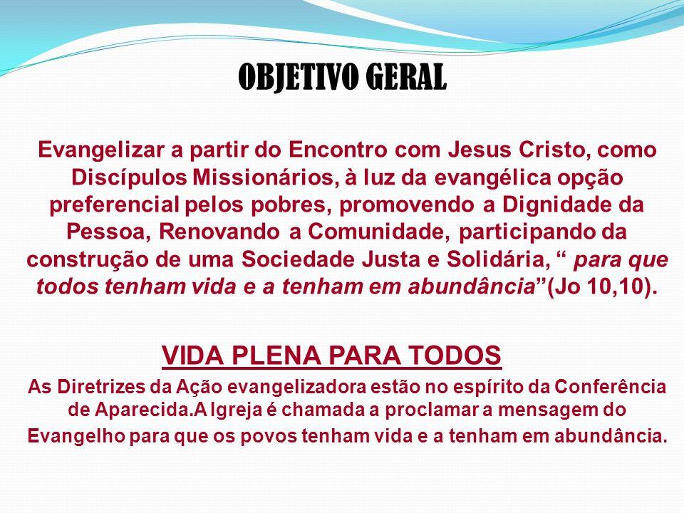 OBJETIVO GERAL Evangelizar a partir do Encontro com Jesus Cristo, como Discípulos Missionários, à luz da evangélica opção preferencial pelos pobres, p