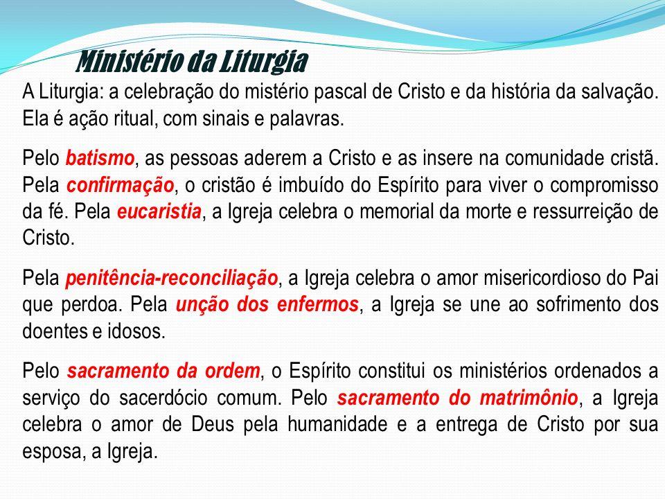 Ministério da Liturgia A Liturgia: a celebração do mistério pascal de Cristo e da história da salvação. Ela é ação ritual, com sinais e palavras. Pelo