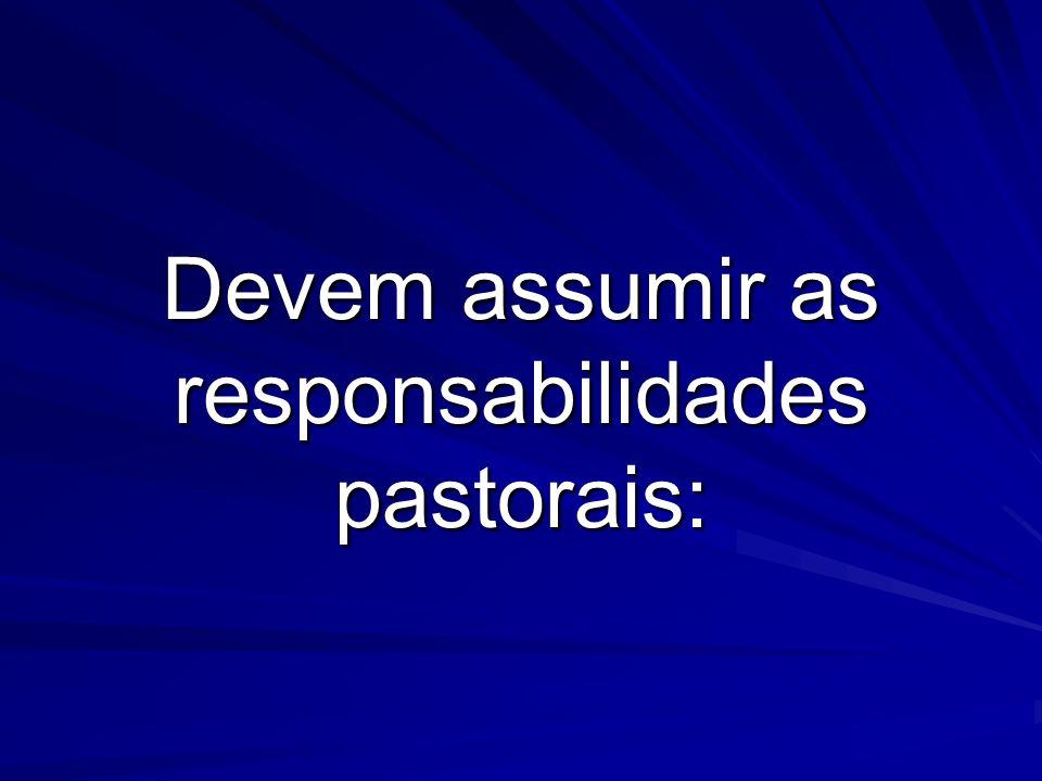 Devem assumir as responsabilidades pastorais: