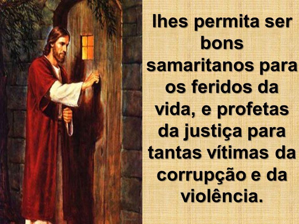 lhes permita ser bons samaritanos para os feridos da vida, e profetas da justiça para tantas vítimas da corrupção e da violência.