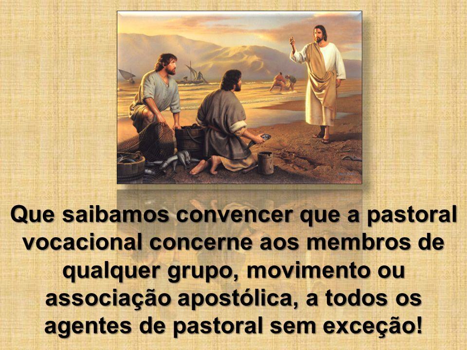 Que saibamos convencer que a pastoral vocacional concerne aos membros de qualquer grupo, movimento ou associação apostólica, a todos os agentes de pas