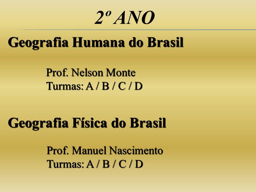 2º ANO Geografia Humana do Brasil Prof. Nelson Monte Turmas: A / B / C / D Geografia Física do Brasil Prof. Manuel Nascimento Turmas: A / B / C / D