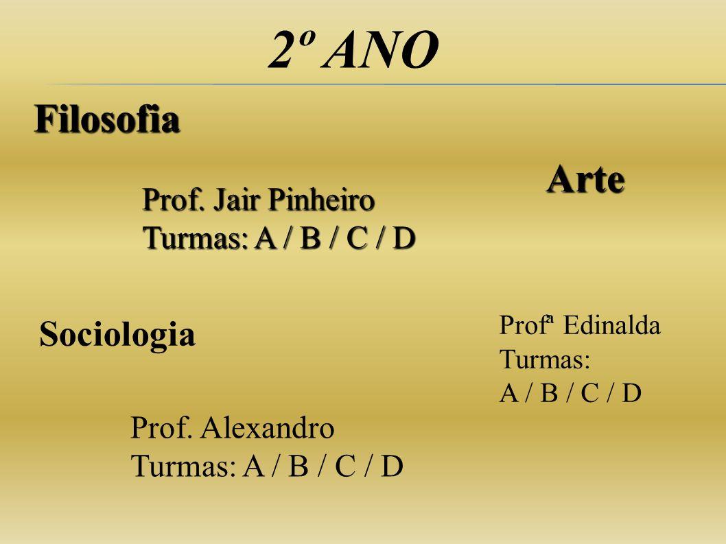2º ANO Filosofia Prof. Jair Pinheiro Turmas: A / B / C / D Prof. Alexandro Turmas: A / B / C / D Sociologia Arte Profª Edinalda Turmas: A / B / C / D