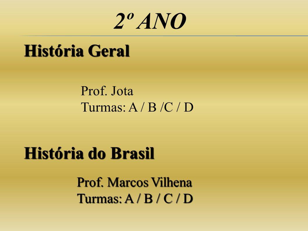2º ANO História Geral História do Brasil Prof. Marcos Vilhena Turmas: A / B / C / D Prof. Jota Turmas: A / B /C / D
