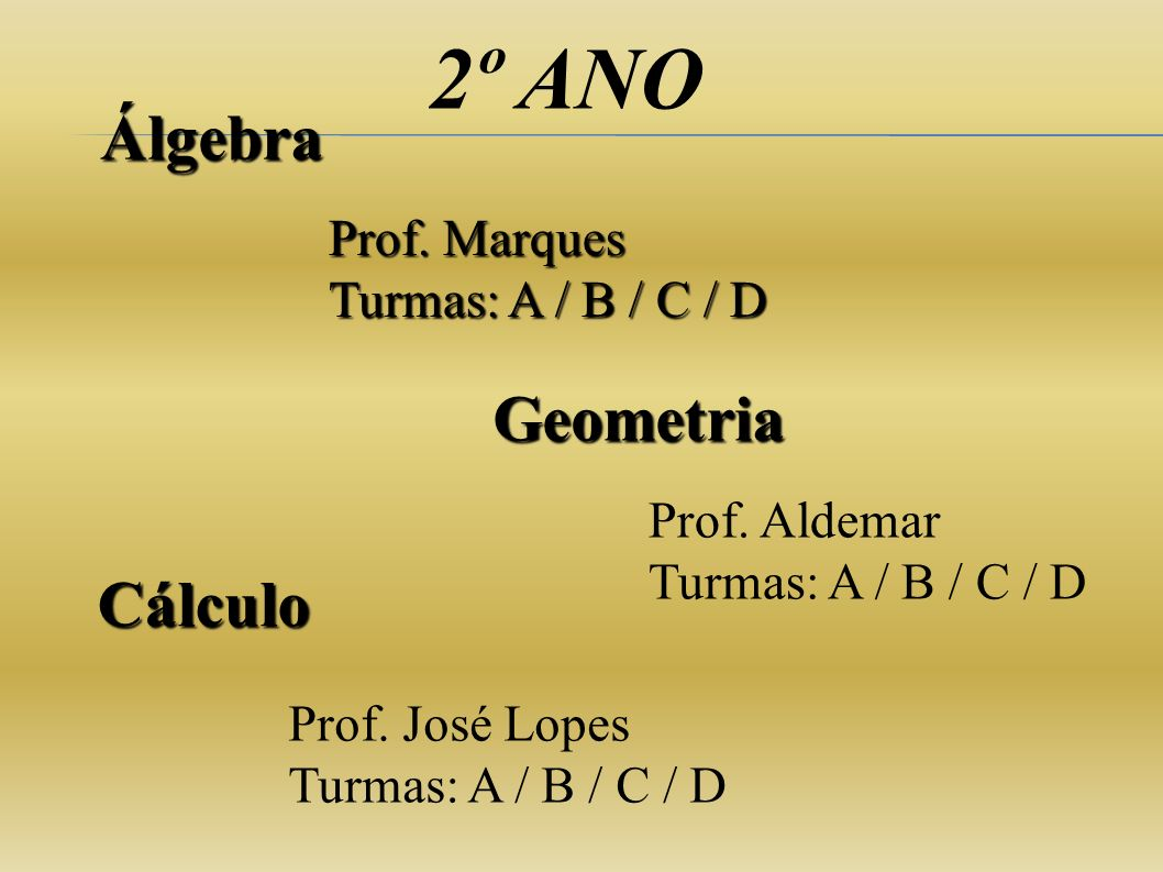 2º ANO Geometria Prof. Marques Turmas: A / B / C / D Prof. José Lopes Turmas: A / B / C / D Álgebra Prof. Aldemar Turmas: A / B / C / D Cálculo