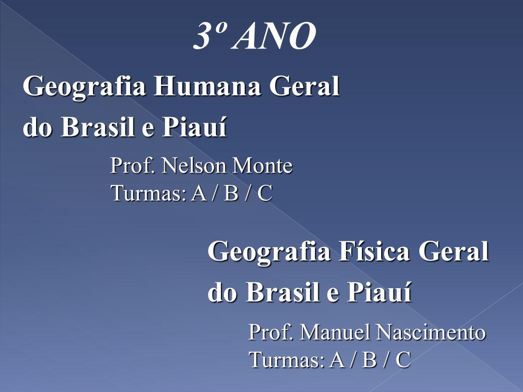 3º ANO Geografia Humana Geral do Brasil e Piauí Prof. Nelson Monte Turmas: A / B / C Geografia Física Geral do Brasil e Piauí Prof. Manuel Nascimento