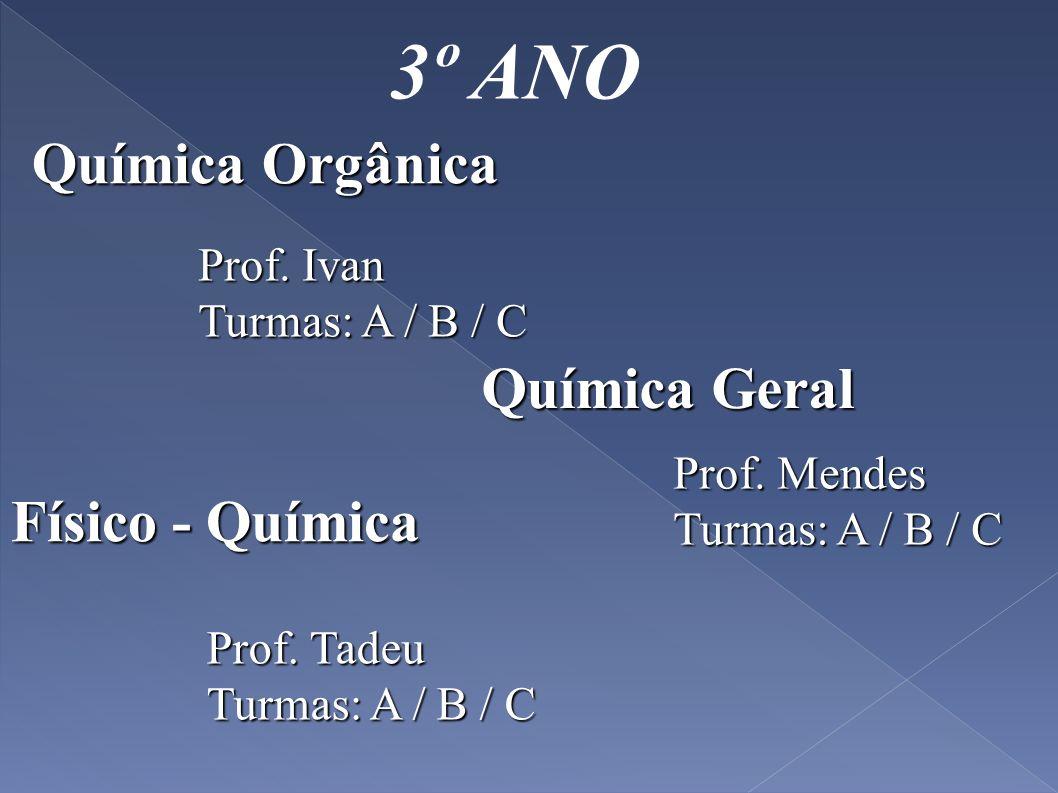 3º ANO Química Orgânica Prof. Ivan Turmas: A / B / C Físico - Química Prof. Tadeu Turmas: A / B / C Prof. Mendes Turmas: A / B / C Química Geral
