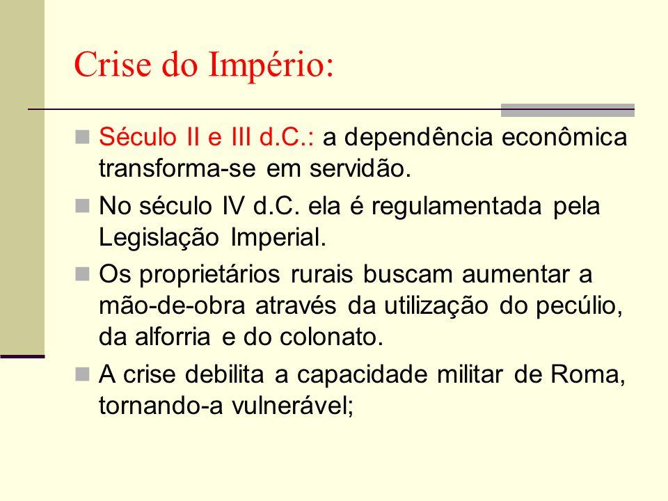 Crise do Império: Século II e III d.C.: a dependência econômica transforma-se em servidão. No século IV d.C. ela é regulamentada pela Legislação Imper