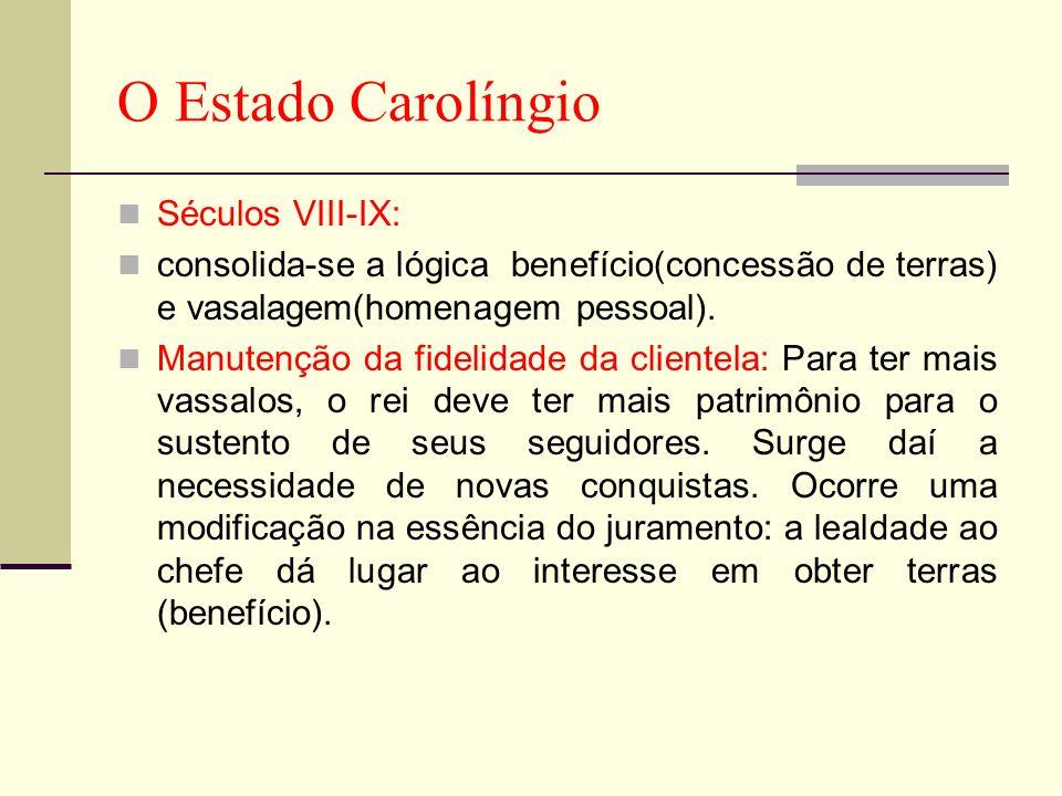 O Estado Carolíngio Séculos VIII-IX: consolida-se a lógica benefício(concessão de terras) e vasalagem(homenagem pessoal). Manutenção da fidelidade da