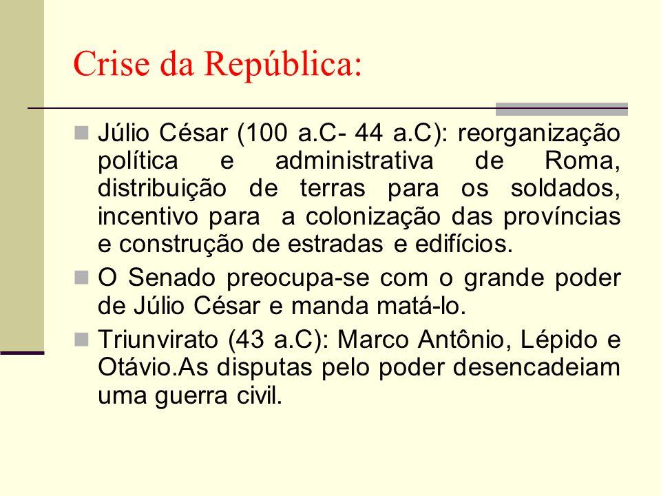 Crise da República: Júlio César (100 a.C- 44 a.C): reorganização política e administrativa de Roma, distribuição de terras para os soldados, incentivo