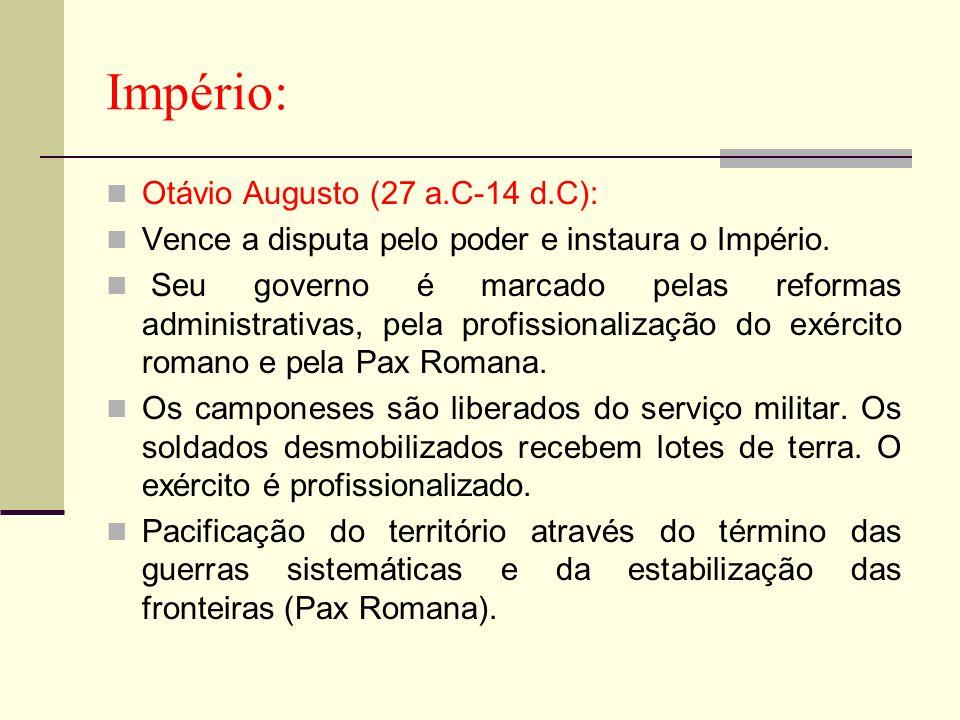 Império: Otávio Augusto (27 a.C-14 d.C): Vence a disputa pelo poder e instaura o Império. Seu governo é marcado pelas reformas administrativas, pela p