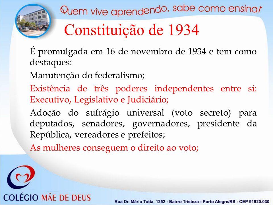 Constituição de 1934 É promulgada em 16 de novembro de 1934 e tem como destaques: Manutenção do federalismo; Existência de três poderes independentes entre si: Executivo, Legislativo e Judiciário; Adoção do sufrágio universal (voto secreto) para deputados, senadores, governadores, presidente da República, vereadores e prefeitos; As mulheres conseguem o direito ao voto;