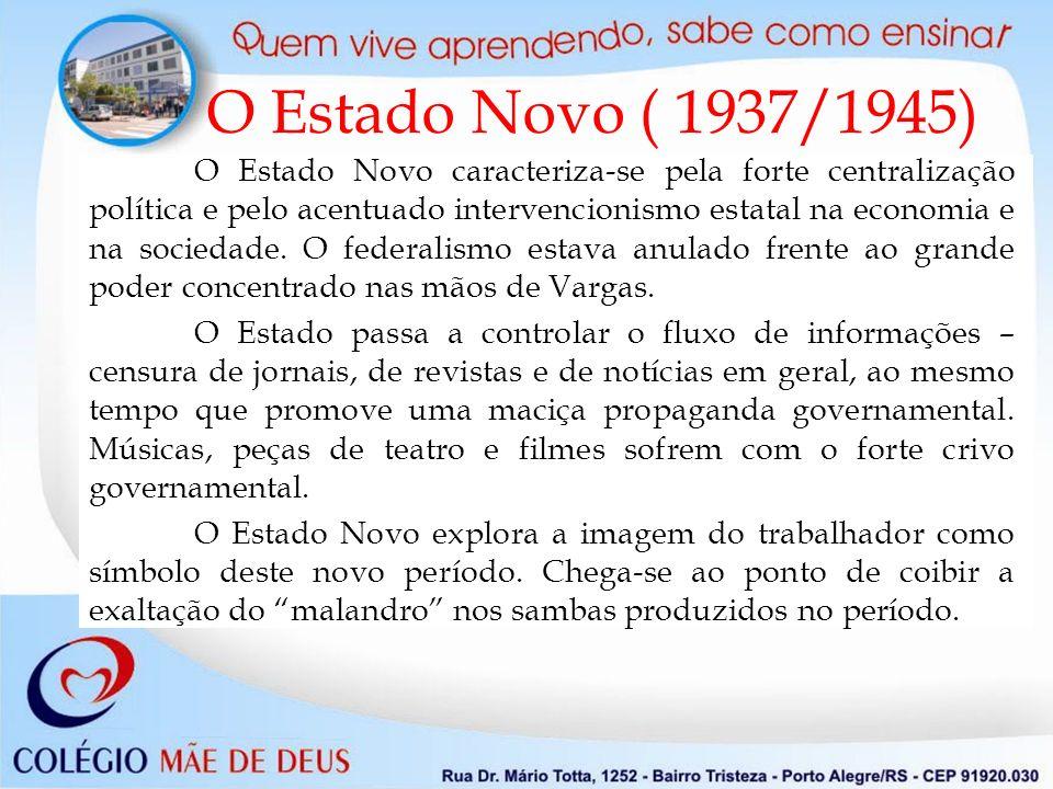 O Estado Novo ( 1937/1945) O Estado Novo caracteriza-se pela forte centralização política e pelo acentuado intervencionismo estatal na economia e na sociedade.