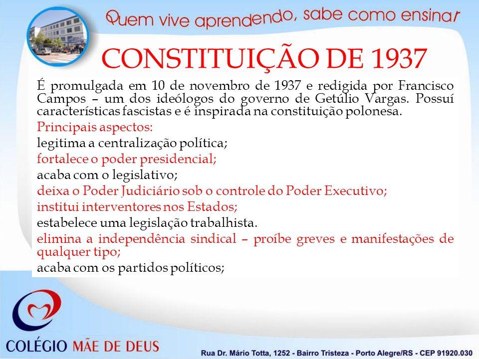 CONSTITUIÇÃO DE 1937 É promulgada em 10 de novembro de 1937 e redigida por Francisco Campos – um dos ideólogos do governo de Getúlio Vargas. Possuí ca
