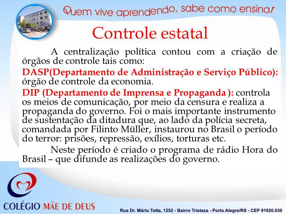 Controle estatal A centralização política contou com a criação de órgãos de controle tais como: DASP(Departamento de Administração e Serviço Público): órgão de controle da economia.