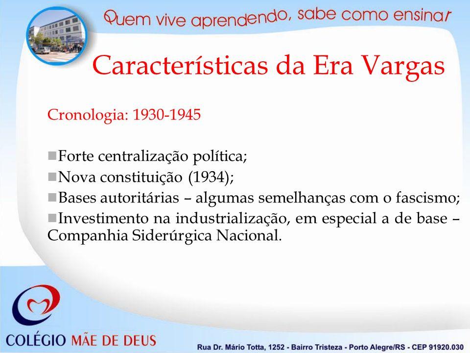 Características da Era Vargas Cronologia: 1930-1945 Forte centralização política; Nova constituição (1934); Bases autoritárias – algumas semelhanças com o fascismo; Investimento na industrialização, em especial a de base – Companhia Siderúrgica Nacional.