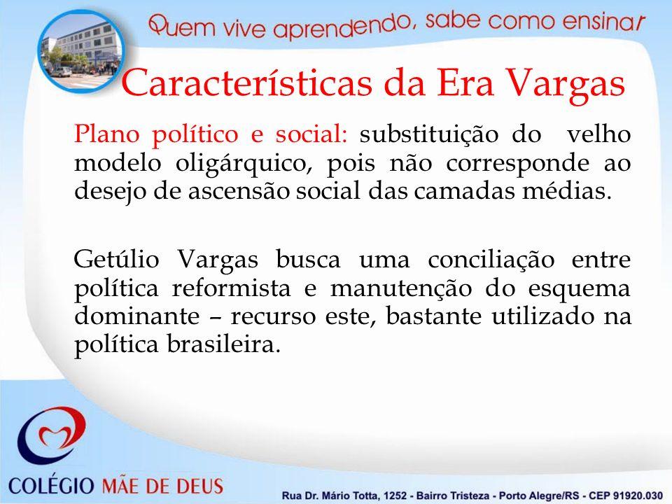 Características da Era Vargas Plano político e social: substituição do velho modelo oligárquico, pois não corresponde ao desejo de ascensão social das camadas médias.