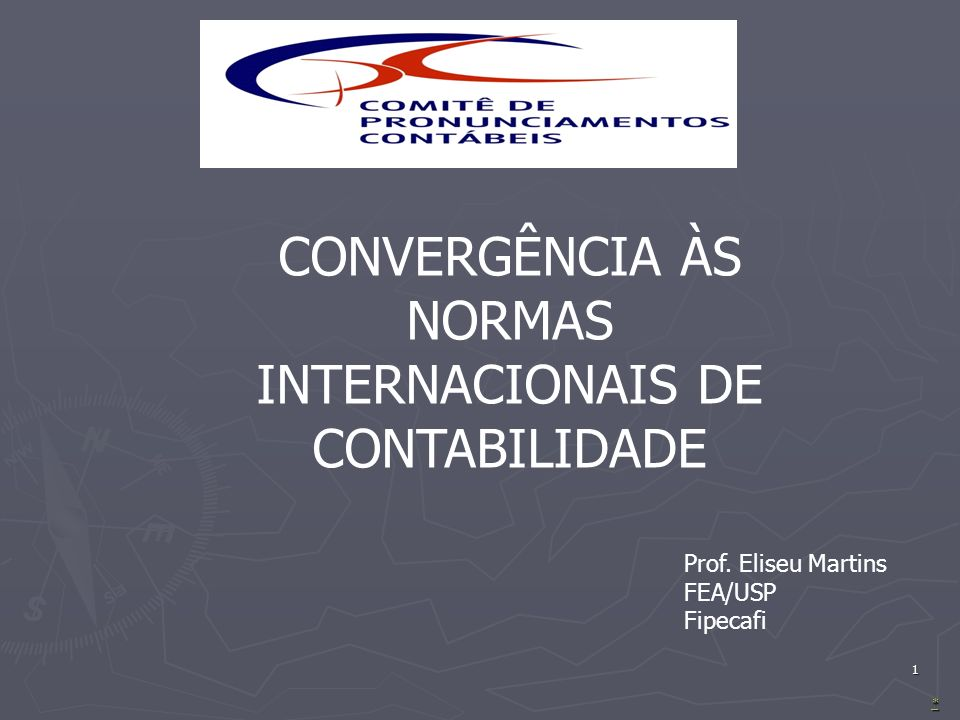 1 **** CONVERGÊNCIA ÀS NORMAS INTERNACIONAIS DE CONTABILIDADE Prof. Eliseu Martins FEA/USP Fipecafi