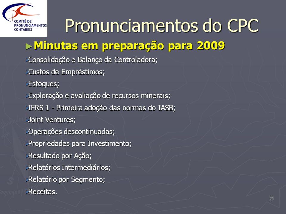 21 Pronunciamentos do CPC Minutas em preparação para 2009 Minutas em preparação para 2009 Consolidação e Balanço da Controladora; Consolidação e Balan