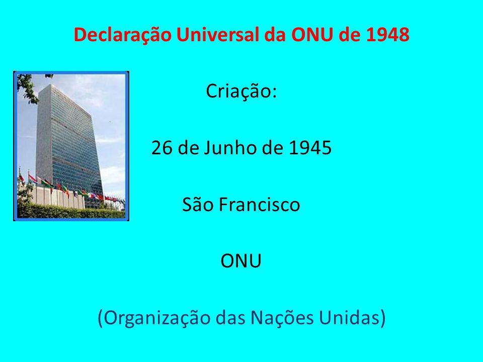 Declaração Universal da ONU de 1948 Criação: 26 de Junho de 1945 São Francisco ONU (Organização das Nações Unidas)