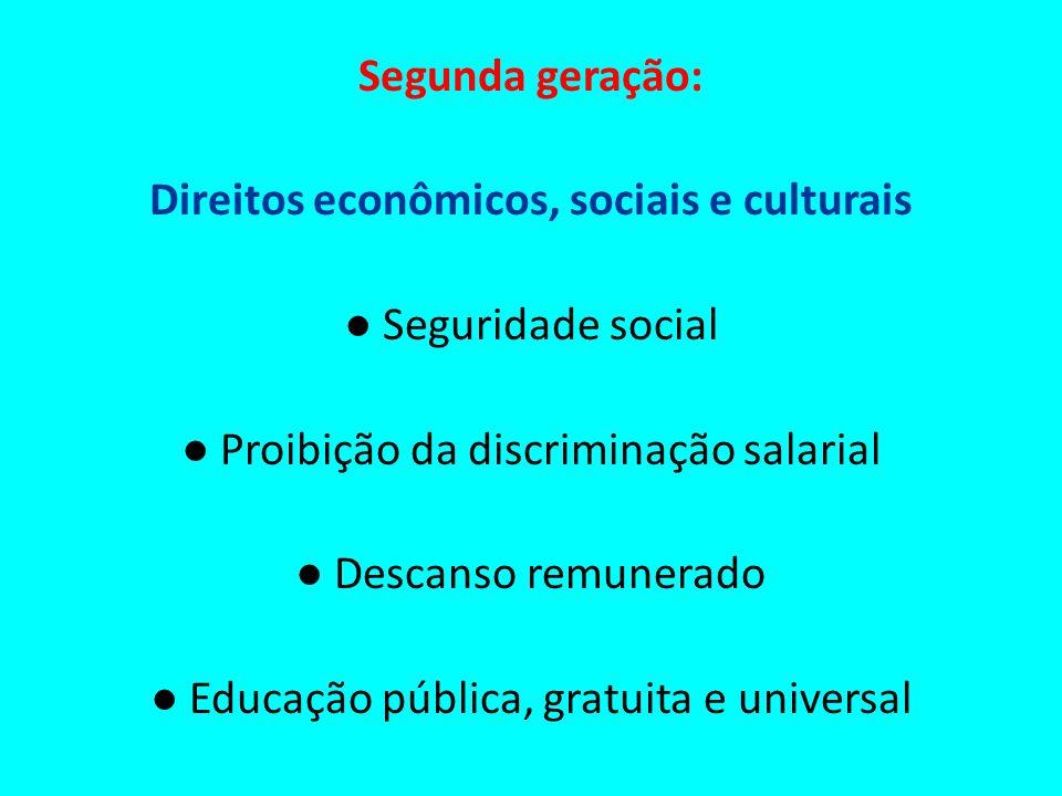Segunda geração: Direitos econômicos, sociais e culturais Seguridade social Proibição da discriminação salarial Descanso remunerado Educação pública,
