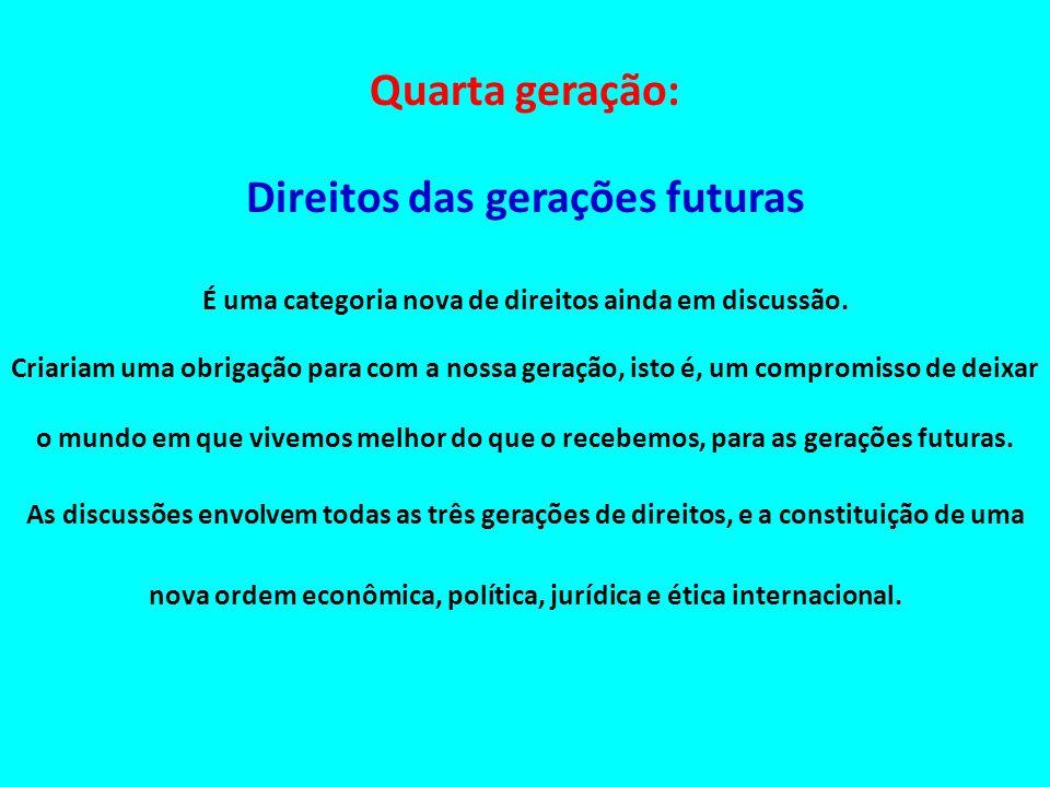 Quarta geração: Direitos das gerações futuras É uma categoria nova de direitos ainda em discussão. Criariam uma obrigação para com a nossa geração, is