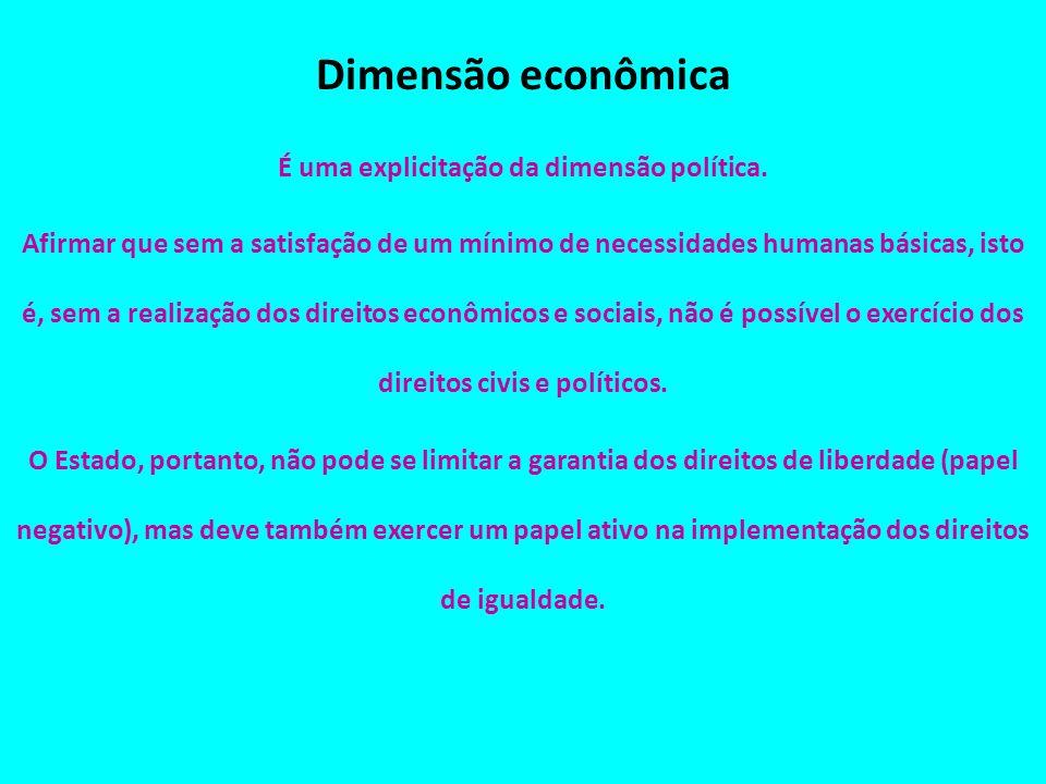 Dimensão econômica É uma explicitação da dimensão política. Afirmar que sem a satisfação de um mínimo de necessidades humanas básicas, isto é, sem a r