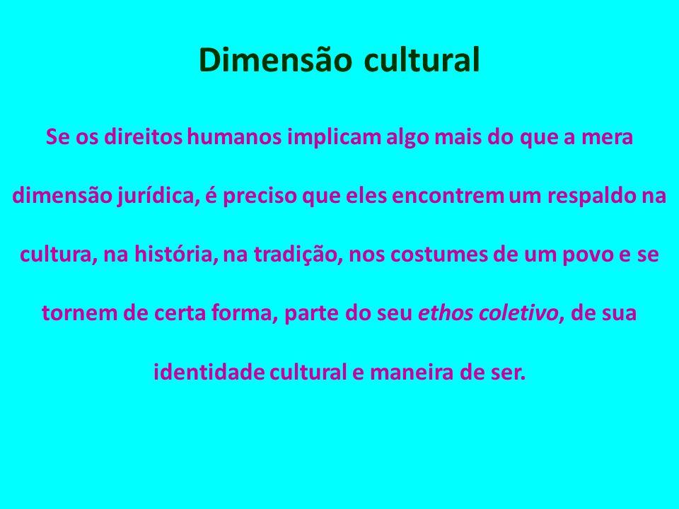 Dimensão cultural Se os direitos humanos implicam algo mais do que a mera dimensão jurídica, é preciso que eles encontrem um respaldo na cultura, na h