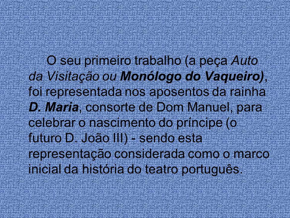 O seu primeiro trabalho (a peça Auto da Visitação ou Monólogo do Vaqueiro), foi representada nos aposentos da rainha D. Maria, consorte de Dom Manuel,