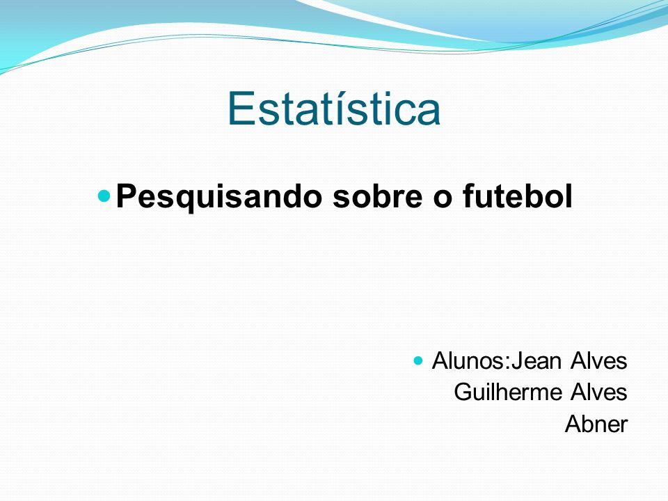 Estatística Pesquisando sobre o futebol Alunos:Jean Alves Guilherme Alves Abner