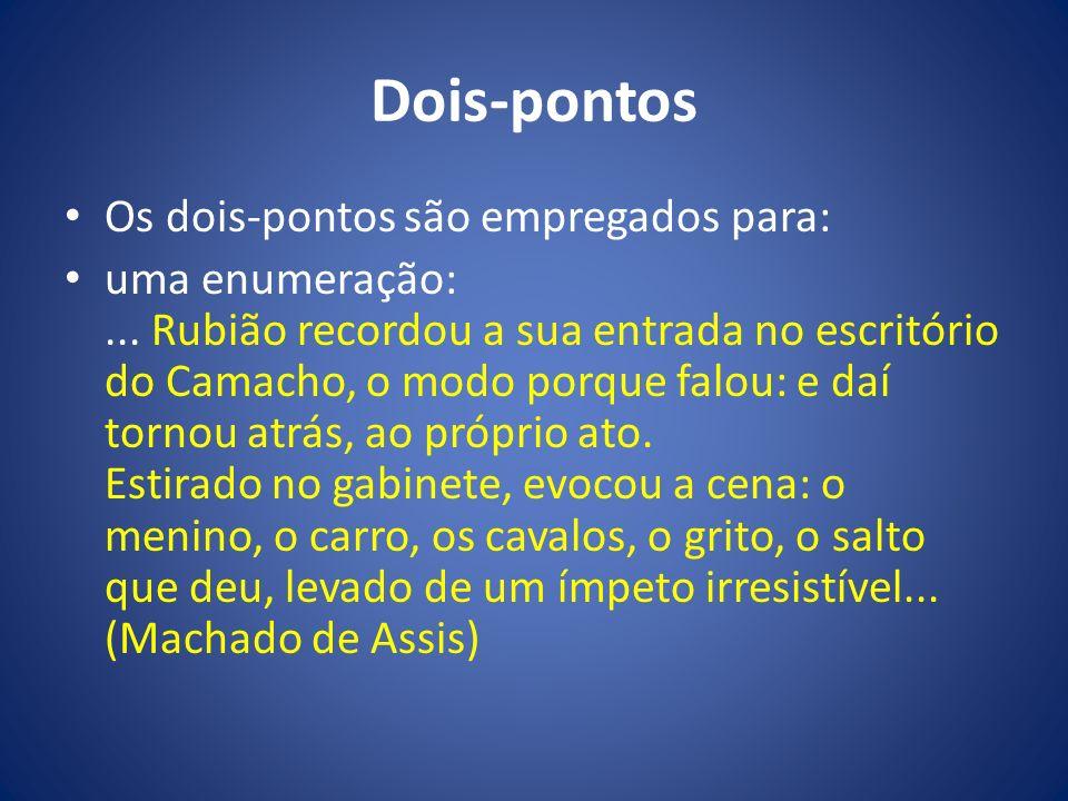 Dois-pontos Os dois-pontos são empregados para: uma enumeração:... Rubião recordou a sua entrada no escritório do Camacho, o modo porque falou: e daí