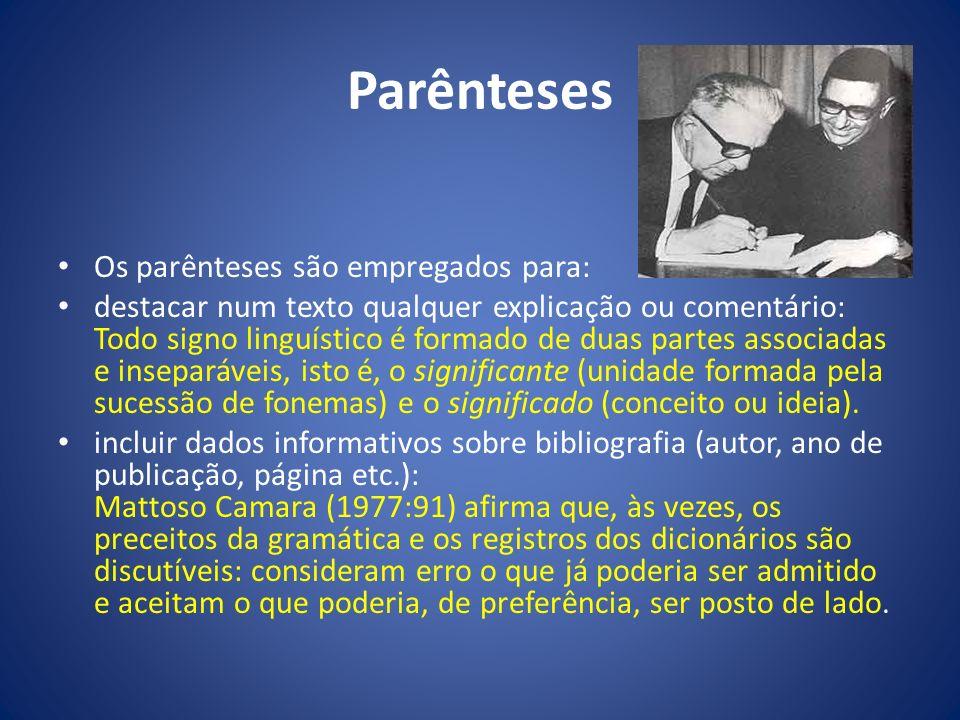 Parênteses Os parênteses são empregados para: destacar num texto qualquer explicação ou comentário: Todo signo linguístico é formado de duas partes as