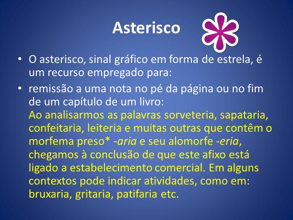Asterisco O asterisco, sinal gráfico em forma de estrela, é um recurso empregado para: remissão a uma nota no pé da página ou no fim de um capítulo de
