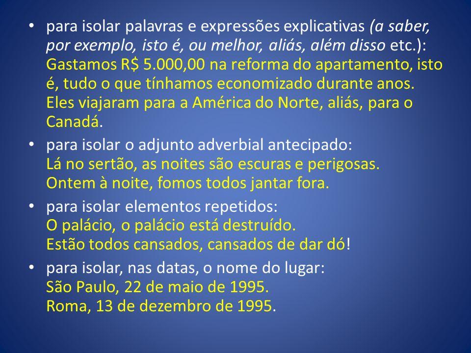 para isolar palavras e expressões explicativas (a saber, por exemplo, isto é, ou melhor, aliás, além disso etc.): Gastamos R$ 5.000,00 na reforma do a