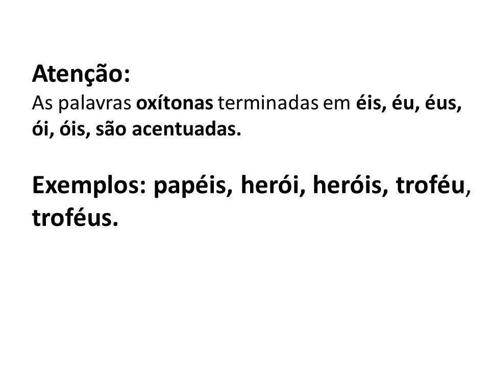 Atenção: As palavras oxítonas terminadas em éis, éu, éus, ói, óis, são acentuadas. Exemplos: papéis, herói, heróis, troféu, troféus.