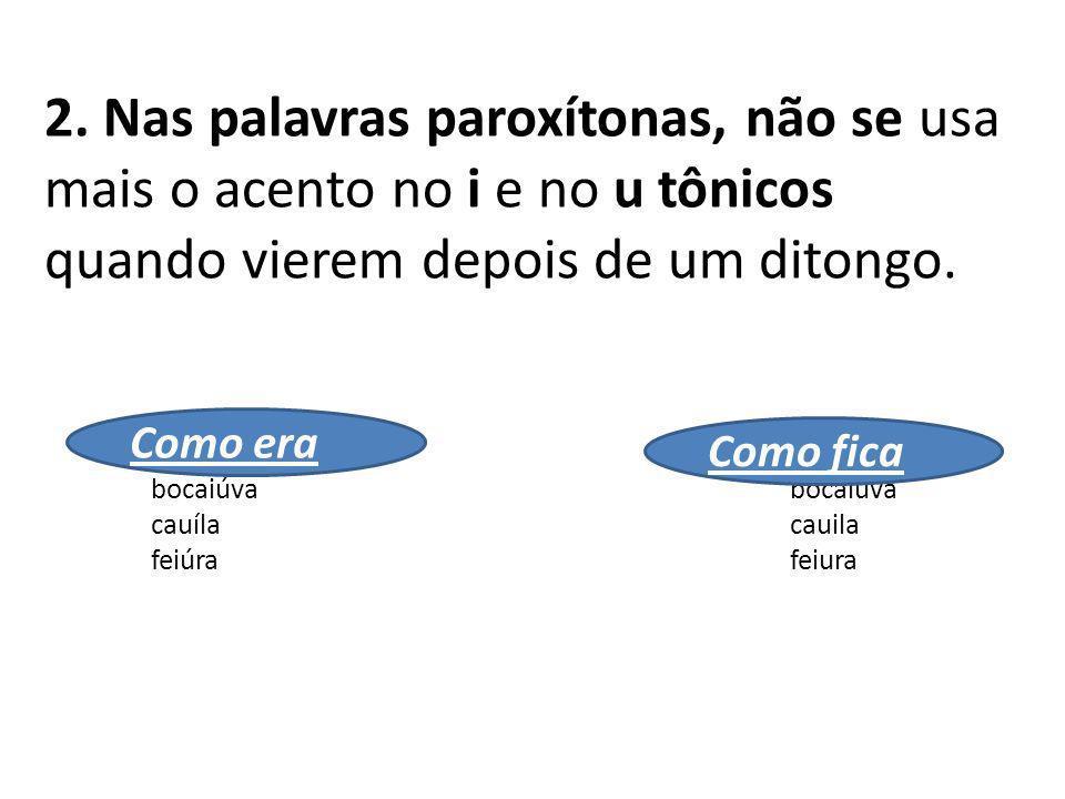 2. Nas palavras paroxítonas, não se usa mais o acento no i e no u tônicos quando vierem depois de um ditongo. baiúca baiuca bocaiúva bocaiuva cauíla c