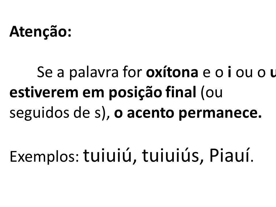 Atenção: Se a palavra for oxítona e o i ou o u estiverem em posição final (ou seguidos de s), o acento permanece. Exemplos: tuiuiú, tuiuiús, Piauí.