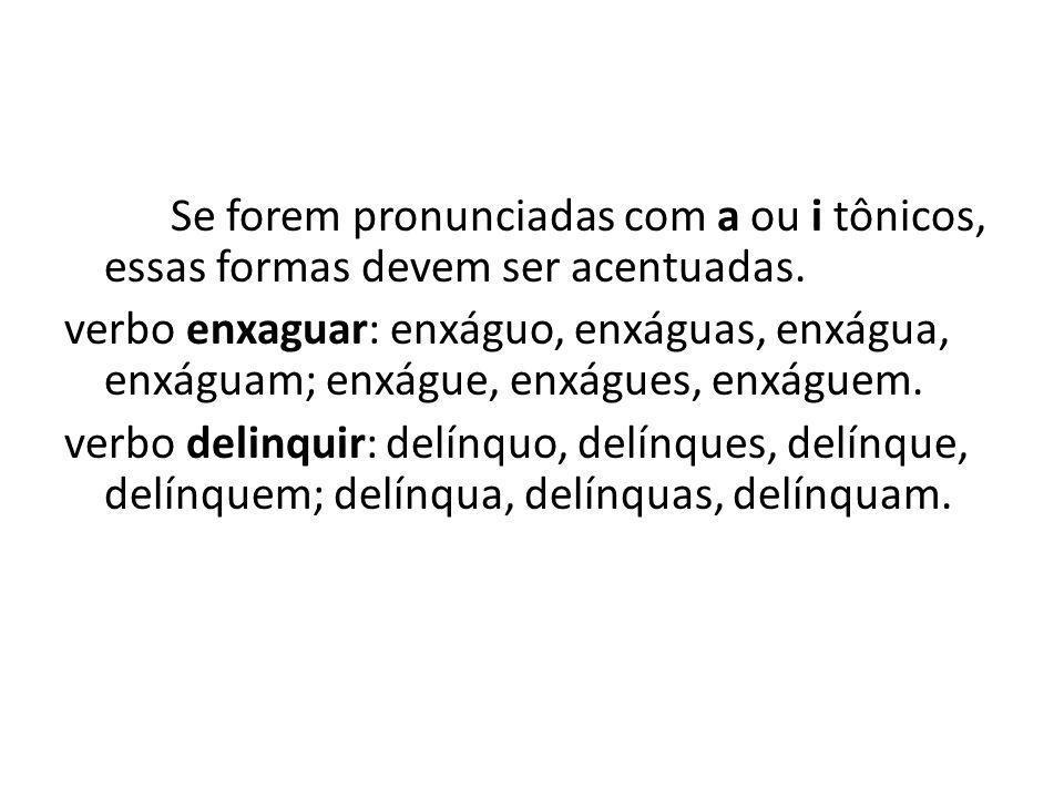 Se forem pronunciadas com a ou i tônicos, essas formas devem ser acentuadas. verbo enxaguar: enxáguo, enxáguas, enxágua, enxáguam; enxágue, enxágues,