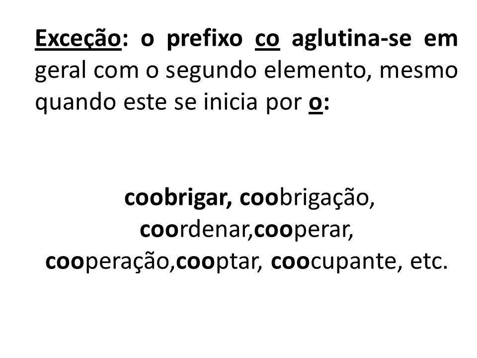 Exceção: o prefixo co aglutina-se em geral com o segundo elemento, mesmo quando este se inicia por o: coobrigar, coobrigação, coordenar,cooperar, coop